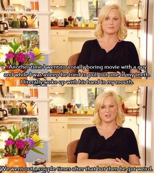 """Leslie Knope, a white woman with blond hair wearing a black shirt, says, """"Another time I went to a really boring movie with a guy and while I was asleep, he tried to pull out one of my teeth. I literally woke up with his hand in my mouth. We went out a couple times after that but then he got weird."""""""